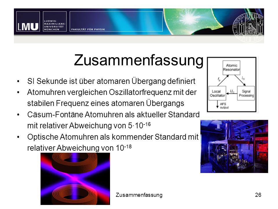 Zusammenfassung26 Zusammenfassung SI Sekunde ist über atomaren Übergang definiert Atomuhren vergleichen Oszillatorfrequenz mit der stabilen Frequenz e