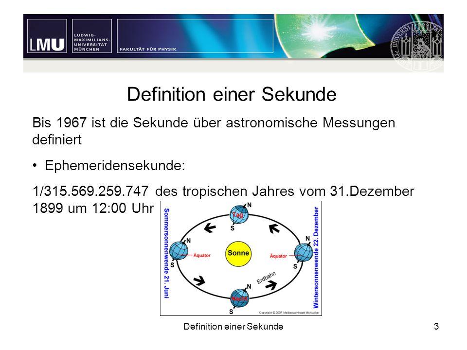 Definition einer Sekunde3 Bis 1967 ist die Sekunde über astronomische Messungen definiert Ephemeridensekunde: 1/315.569.259.747 des tropischen Jahres