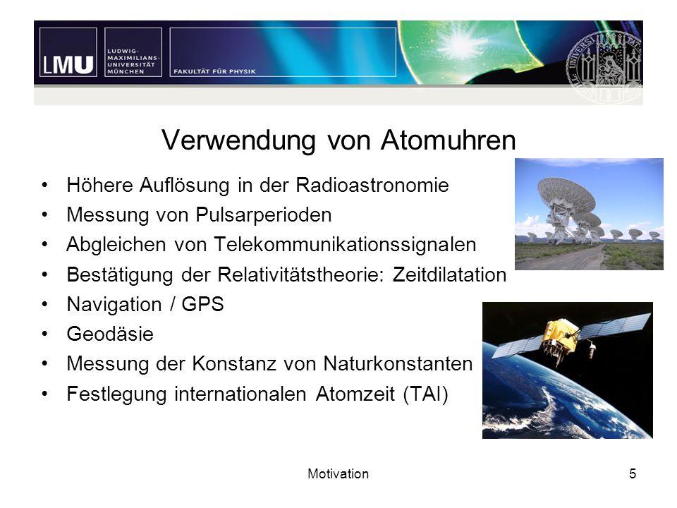 Motivation5 Verwendung von Atomuhren Höhere Auflösung in der Radioastronomie Messung von Pulsarperioden Abgleichen von Telekommunikationssignalen Best