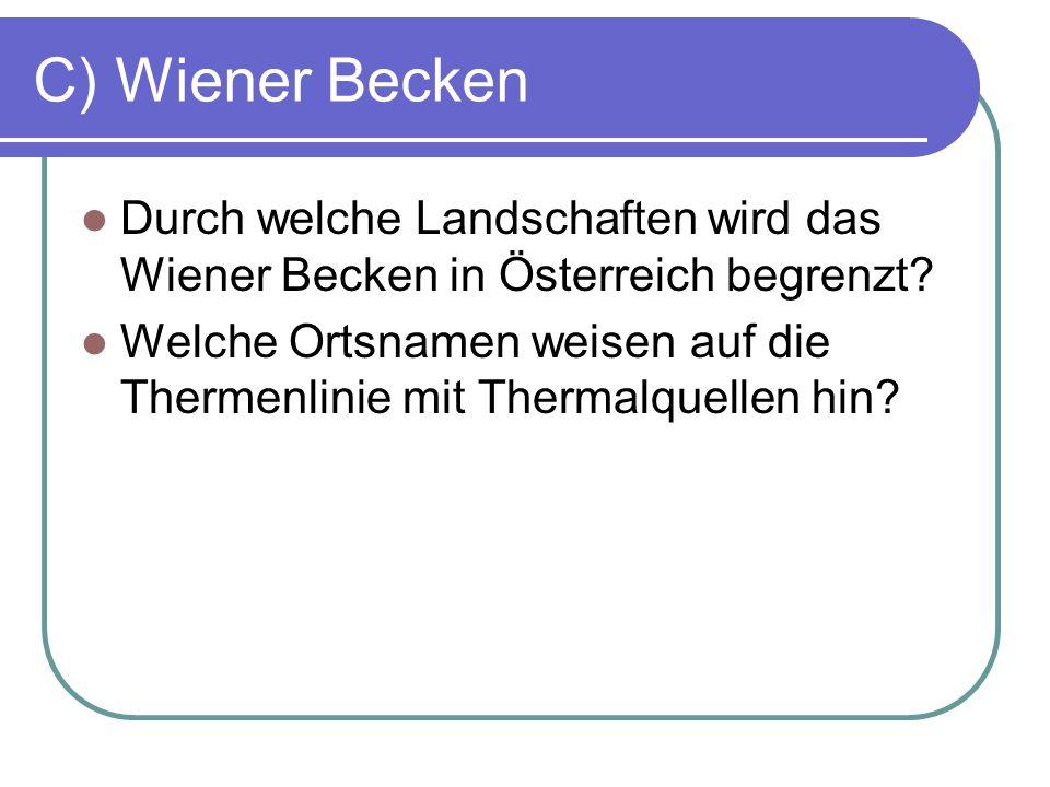 C) Wiener Becken Durch welche Landschaften wird das Wiener Becken in Österreich begrenzt? Welche Ortsnamen weisen auf die Thermenlinie mit Thermalquel