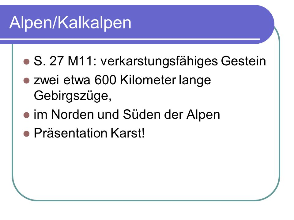 Alpen/Kalkalpen S. 27 M11: verkarstungsfähiges Gestein zwei etwa 600 Kilometer lange Gebirgszüge, im Norden und Süden der Alpen Präsentation Karst!