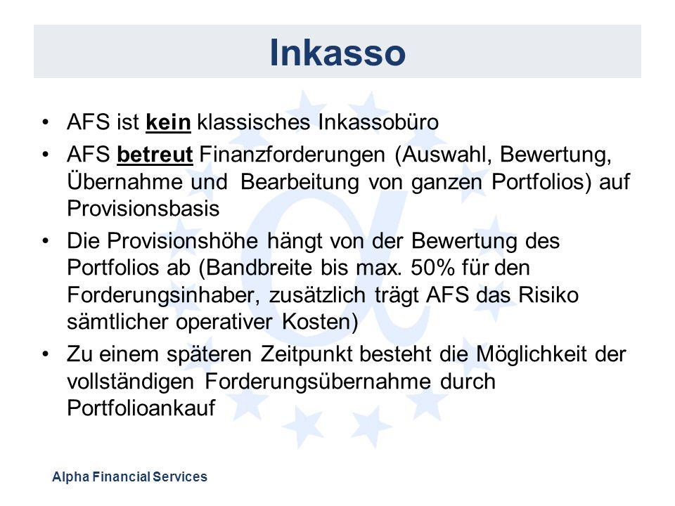 Alpha Financial Services Inkasso AFS ist kein klassisches Inkassobüro AFS betreut Finanzforderungen (Auswahl, Bewertung, Übernahme und Bearbeitung von ganzen Portfolios) auf Provisionsbasis Die Provisionshöhe hängt von der Bewertung des Portfolios ab (Bandbreite bis max.