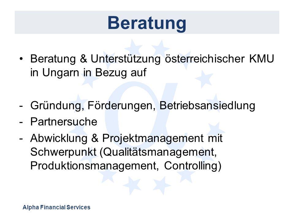 Alpha Financial Services Beratung Beratung & Unterstützung österreichischer KMU in Ungarn in Bezug auf -Gründung, Förderungen, Betriebsansiedlung -Partnersuche -Abwicklung & Projektmanagement mit Schwerpunkt (Qualitätsmanagement, Produktionsmanagement, Controlling)