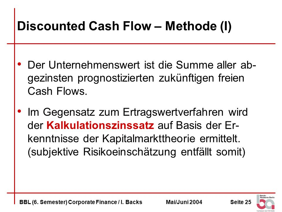 Seite 25BBL (6. Semester) Corporate Finance / I. BacksMai/Juni 2004 Discounted Cash Flow – Methode (I) Der Unternehmenswert ist die Summe aller ab- ge