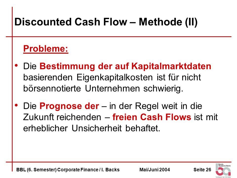 Seite 26BBL (6. Semester) Corporate Finance / I. BacksMai/Juni 2004 Discounted Cash Flow – Methode (II) Probleme: Die Bestimmung der auf Kapitalmarktd