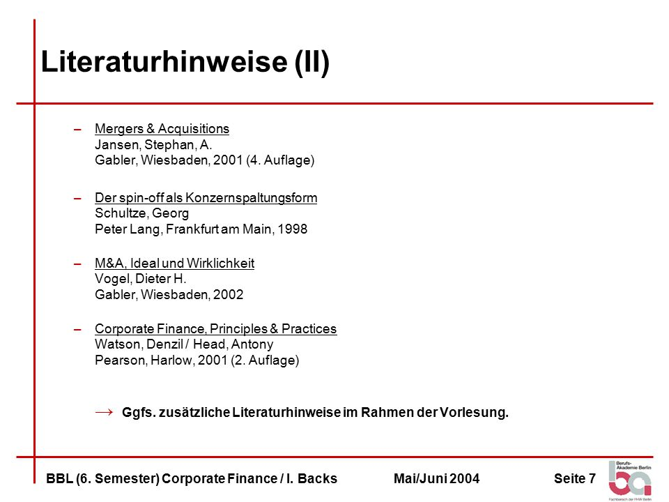 Seite 7BBL (6. Semester) Corporate Finance / I. BacksMai/Juni 2004 Literaturhinweise (II) –Mergers & Acquisitions Jansen, Stephan, A. Gabler, Wiesbade