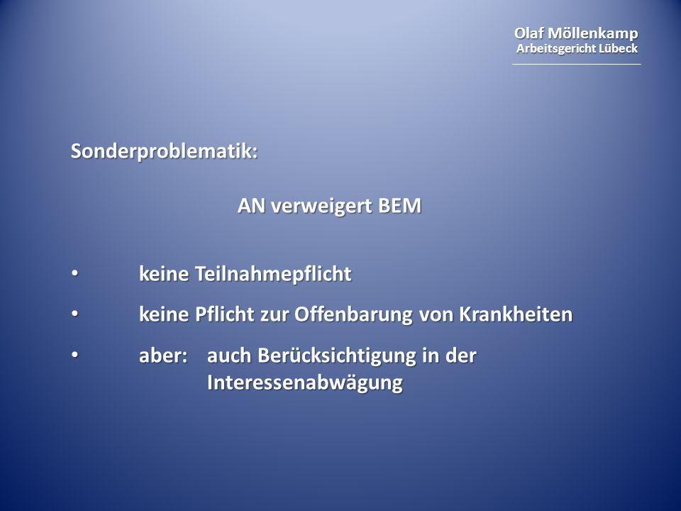 Olaf Möllenkamp Arbeitsgericht Lübeck Sonderproblematik: AN verweigert BEM keine Teilnahmepflicht keine Teilnahmepflicht keine Pflicht zur Offenbarung von Krankheiten keine Pflicht zur Offenbarung von Krankheiten aber: auch Berücksichtigung in der Interessenabwägung aber: auch Berücksichtigung in der Interessenabwägung