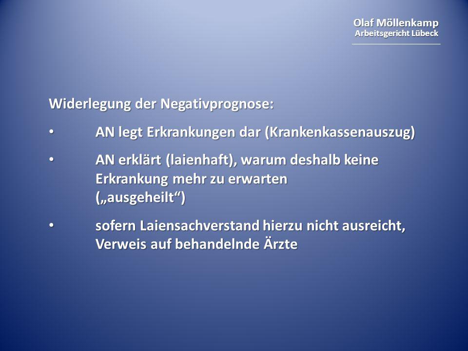 """Olaf Möllenkamp Arbeitsgericht Lübeck Widerlegung der Negativprognose: AN legt Erkrankungen dar (Krankenkassenauszug) AN legt Erkrankungen dar (Krankenkassenauszug) AN erklärt (laienhaft), warum deshalb keine Erkrankung mehr zu erwarten (""""ausgeheilt ) AN erklärt (laienhaft), warum deshalb keine Erkrankung mehr zu erwarten (""""ausgeheilt ) sofern Laiensachverstand hierzu nicht ausreicht, Verweis auf behandelnde Ärzte sofern Laiensachverstand hierzu nicht ausreicht, Verweis auf behandelnde Ärzte"""