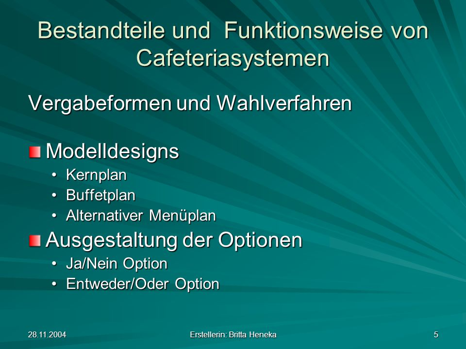 28.11.2004 Erstellerin: Britta Heneka 5 Bestandteile und Funktionsweise von Cafeteriasystemen Vergabeformen und Wahlverfahren Modelldesigns KernplanKernplan BuffetplanBuffetplan Alternativer MenüplanAlternativer Menüplan Ausgestaltung der Optionen Ja/Nein OptionJa/Nein Option Entweder/Oder OptionEntweder/Oder Option