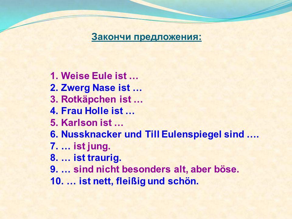 1.Weise Eule ist … 2.Zwerg Nase ist … 3.Rotkäpchen ist … 4.Frau Holle ist … 5.Karlson ist … 6.Nussknacker und Till Eulenspiegel sind ….