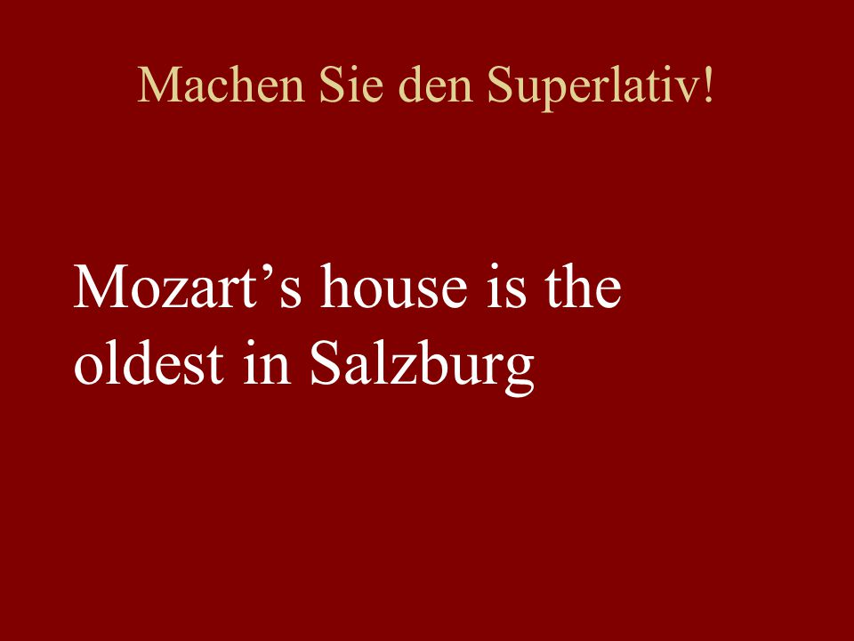 Machen Sie den Superlativ! Mozart's house is the oldest in Salzburg