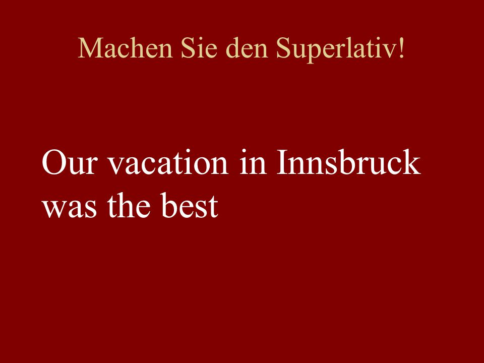 Machen Sie den Superlativ! Our vacation in Innsbruck was the best