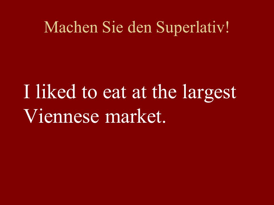 Machen Sie den Superlativ! I liked to eat at the largest Viennese market.