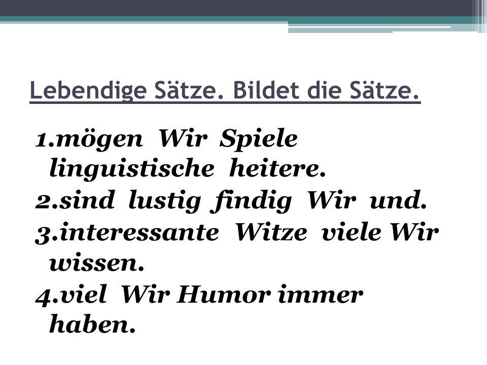 Lebendige Sätze. Bildet die Sätze. 1.mögen Wir Spiele linguistische heitere. 2.sind lustig findig Wir und. 3.interessante Witze viele Wir wissen. 4.vi