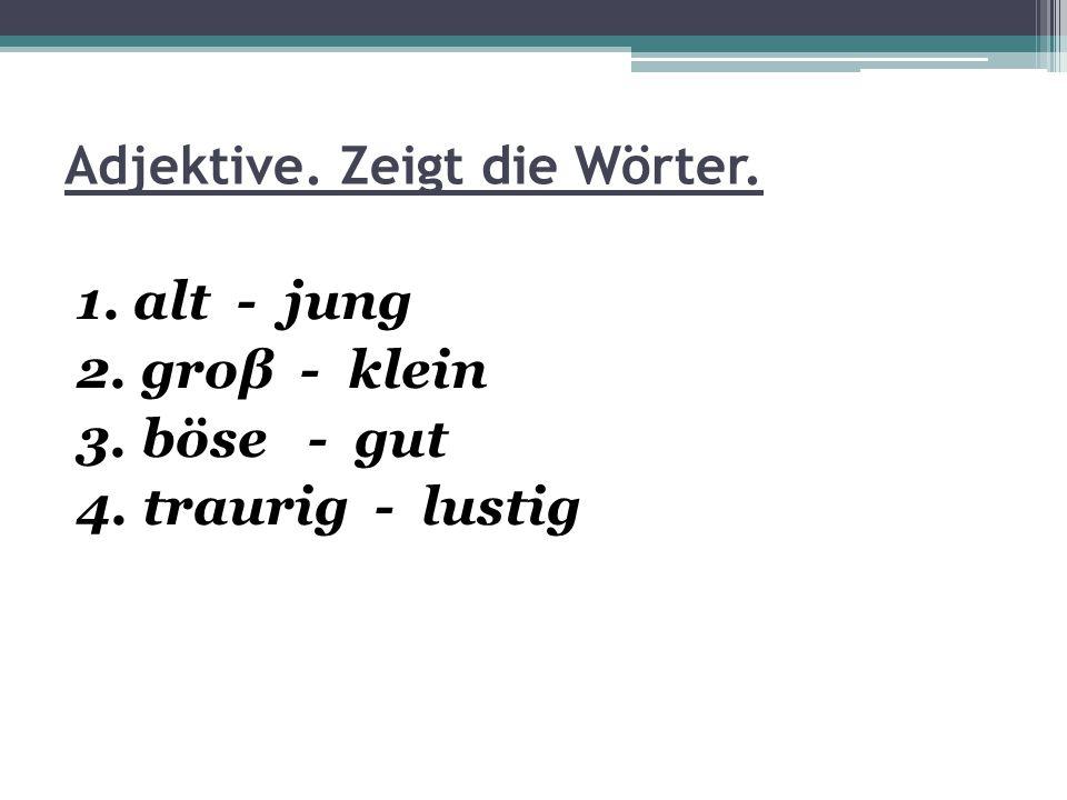 Adjektive. Zeigt die Wörter. 1. alt - jung 2. groβ - klein 3. böse - gut 4. traurig - lustig