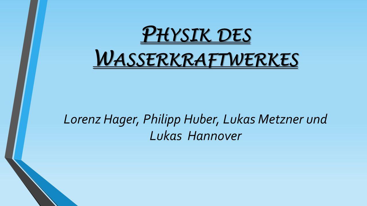 P HYSIK DES W ASSERKRAFTWERKES Lorenz Hager, Philipp Huber, Lukas Metzner und Lukas Hannover