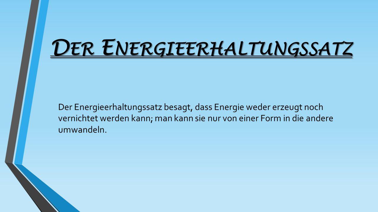 D ER E NERGIEERHALTUNGSSATZ Der Energieerhaltungssatz besagt, dass Energie weder erzeugt noch vernichtet werden kann; man kann sie nur von einer Form