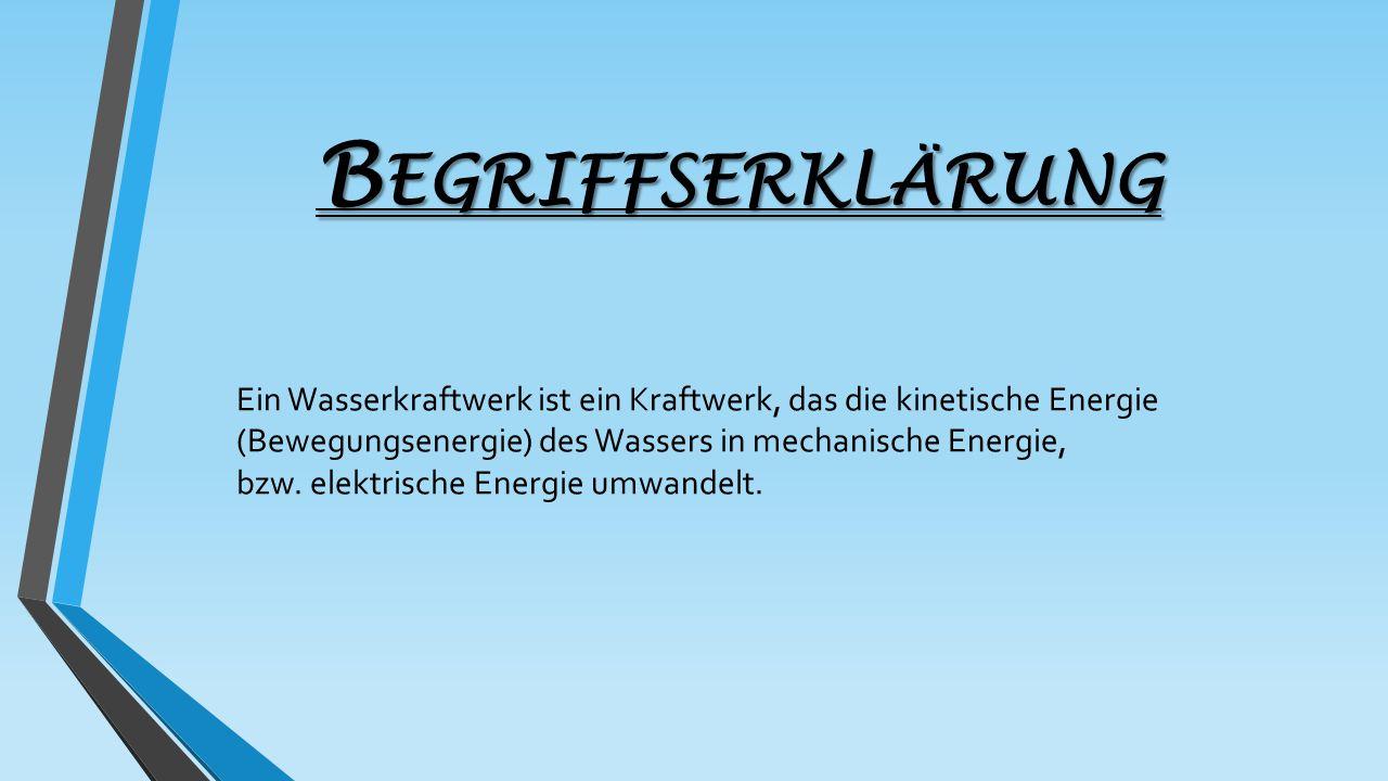 B EGRIFFSERKLÄRUNG Ein Wasserkraftwerk ist ein Kraftwerk, das die kinetische Energie (Bewegungsenergie) des Wassers in mechanische Energie, bzw. elekt