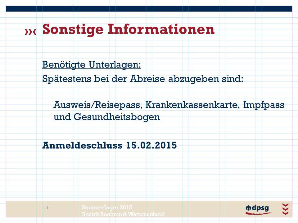Sommerlager 2015 Bezirk Bochum & Wattenscheid Sonstige Informationen Benötigte Unterlagen: Spätestens bei der Abreise abzugeben sind: Ausweis/Reisepass, Krankenkassenkarte, Impfpass und Gesundheitsbogen Anmeldeschluss 15.02.2015 15
