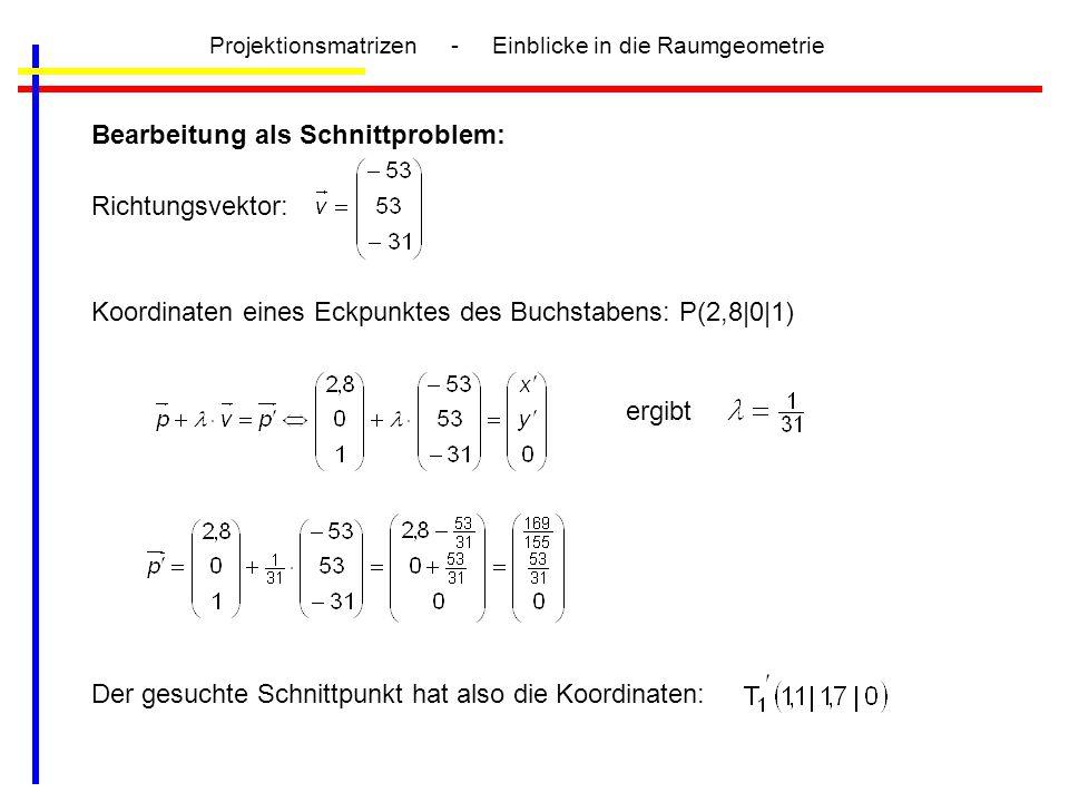 Bearbeitung als Schnittproblem: Richtungsvektor: Koordinaten eines Eckpunktes des Buchstabens: P(2,8 0 1) ergibt Der gesuchte Schnittpunkt hat also di