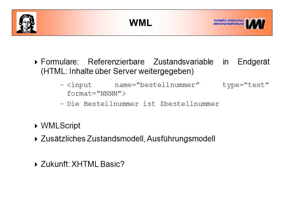 WML  Formulare: Referenzierbare Zustandsvariable in Endgerät (HTML: Inhalte über Server weitergegeben) – –Die Bestellnummer ist $bestellnummer  WMLScript  Zusätzliches Zustandsmodell, Ausführungsmodell  Zukunft: XHTML Basic?
