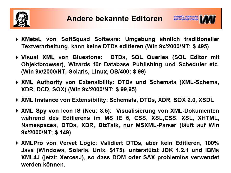 Andere bekannte Editoren  XMetaL  XMetaL von SoftSquad Software: Umgebung ähnlich traditioneller Textverarbeitung, kann keine DTDs editieren (Win 9x/2000/NT; $ 495)  Visual XML  Visual XML von Bluestone: DTDs, SQL Queries (SQL Editor mit Objektbrowser), Wizards für Database Publishing und Scheduler etc.