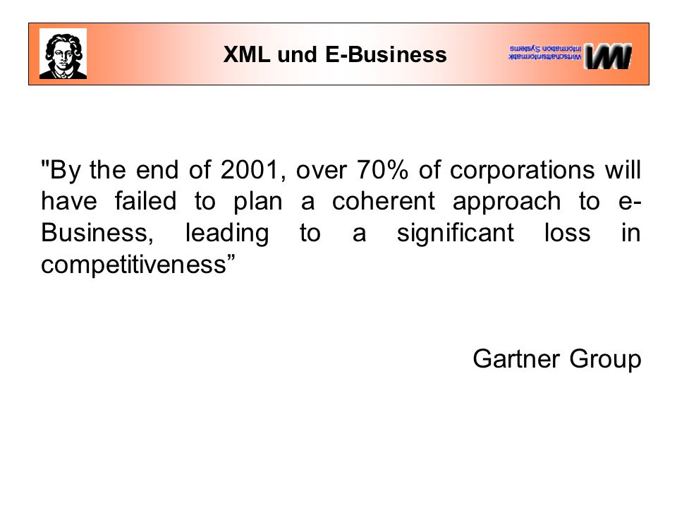 XML und E-Business By the end of 2001, over 70% of corporations will have failed to plan a coherent approach to e- Business, leading to a significant loss in competitiveness Gartner Group