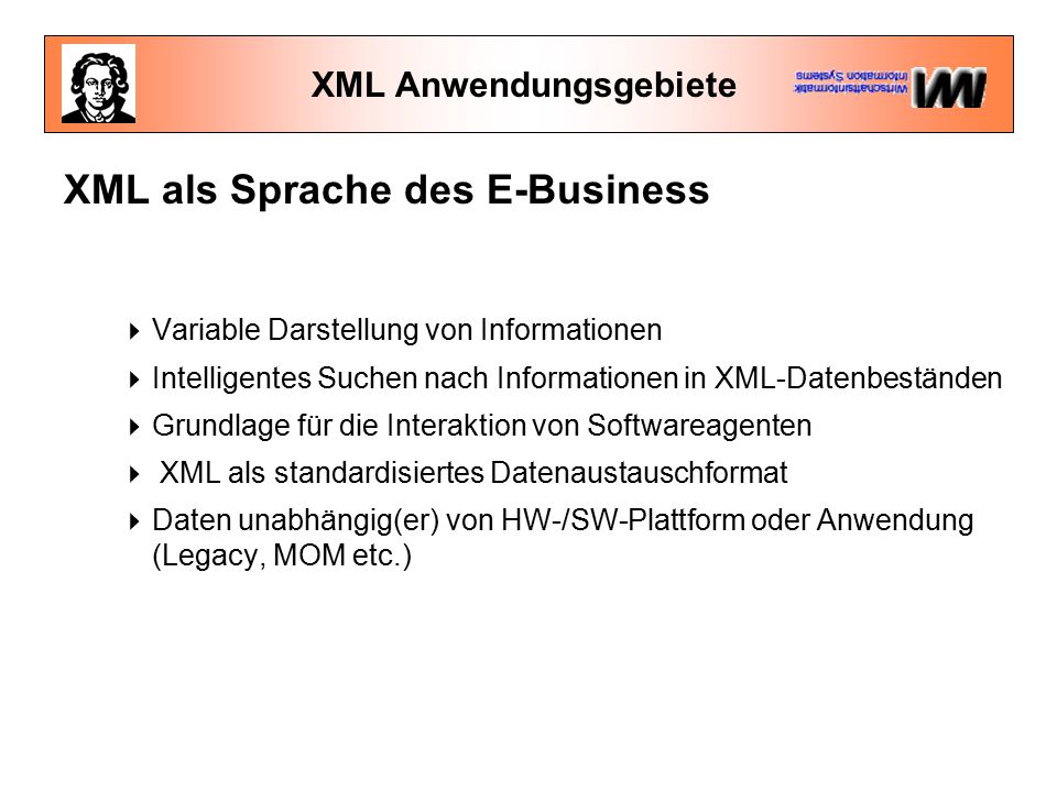 XML Anwendungsgebiete XML als Sprache des E-Business  Variable Darstellung von Informationen  Intelligentes Suchen nach Informationen in XML-Datenbeständen  Grundlage für die Interaktion von Softwareagenten  XML als standardisiertes Datenaustauschformat  Daten unabhängig(er) von HW-/SW-Plattform oder Anwendung (Legacy, MOM etc.)