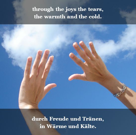 through the joys the tears, the warmth and the cold. durch Freude und Tränen, in Wärme und Kälte.