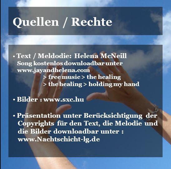 Quellen / Rechte Text / Meldodie: Helena McNeill Song kostenlos downloadbar unter www.jayandhelena.com > free music > the healing > the healing > holding my hand Bilder : www.sxc.hu Präsentation unter Berücksichtigung der Copyrights für den Text, die Melodie und die Bilder downloadbar unter : www.Nachtschicht-lg.de