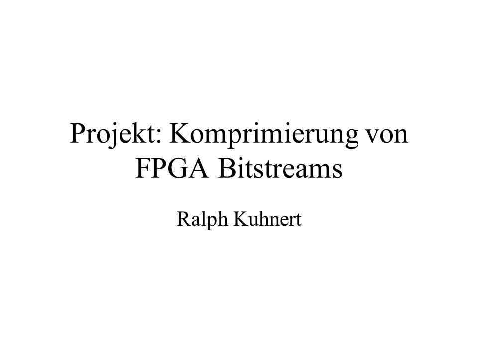 Projekt: Komprimierung von FPGA Bitstreams Ralph Kuhnert