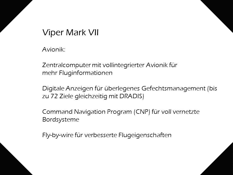 Viper Mark VII Avionik: Zentralcomputer mit vollintegrierter Avionik für mehr Fluginformationen Digitale Anzeigen für überlegenes Gefechtsmanagement (bis zu 72 Ziele gleichzeitig mit DRADIS) Command Navigation Program (CNP) für voll vernetzte Bordsysteme Fly-by-wire für verbesserte Flugeigenschaften
