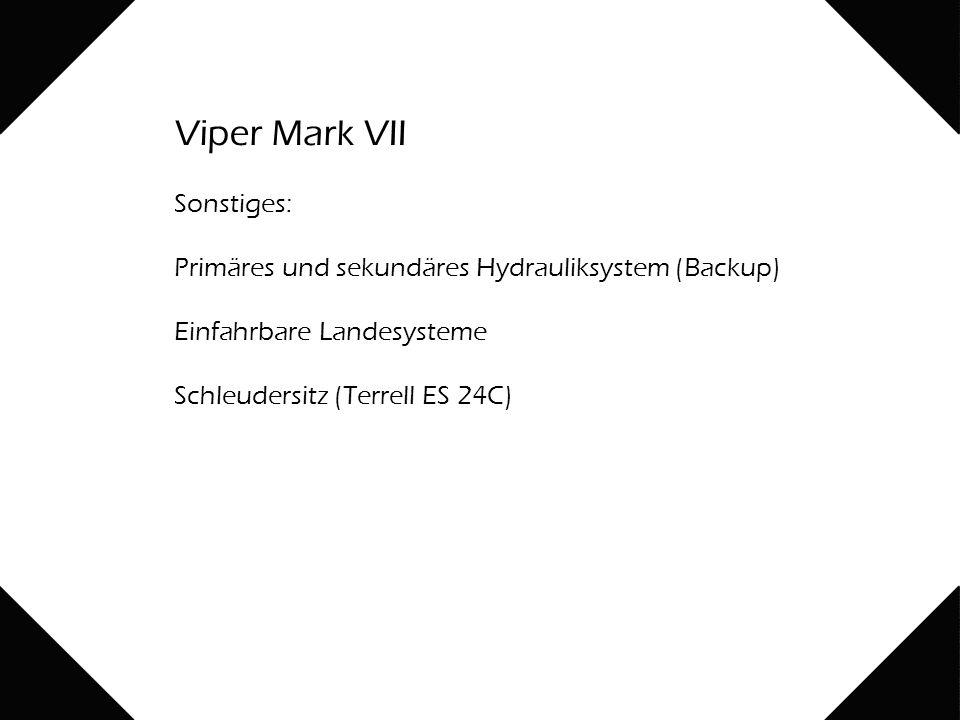 Viper Mark VII Sonstiges: Primäres und sekundäres Hydrauliksystem (Backup) Einfahrbare Landesysteme Schleudersitz (Terrell ES 24C)