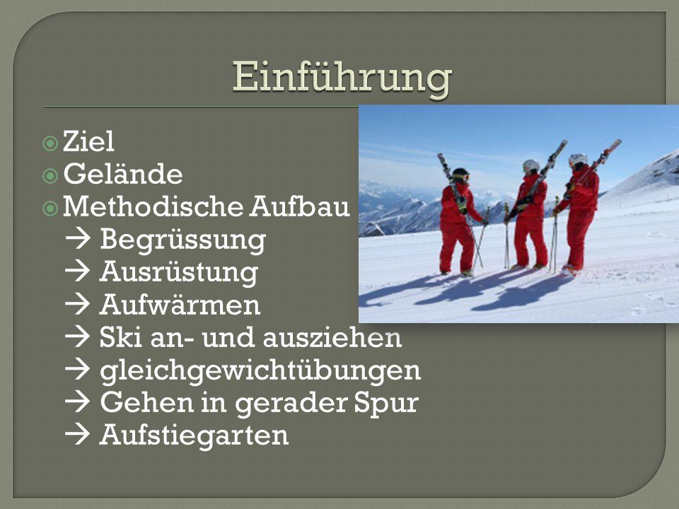  Ziel  Gelände  Methodische Aufbau  Begrüssung  Ausrüstung  Aufwärmen  Ski an- und ausziehen  gleichgewichtübungen  Gehen in gerader Spur  A