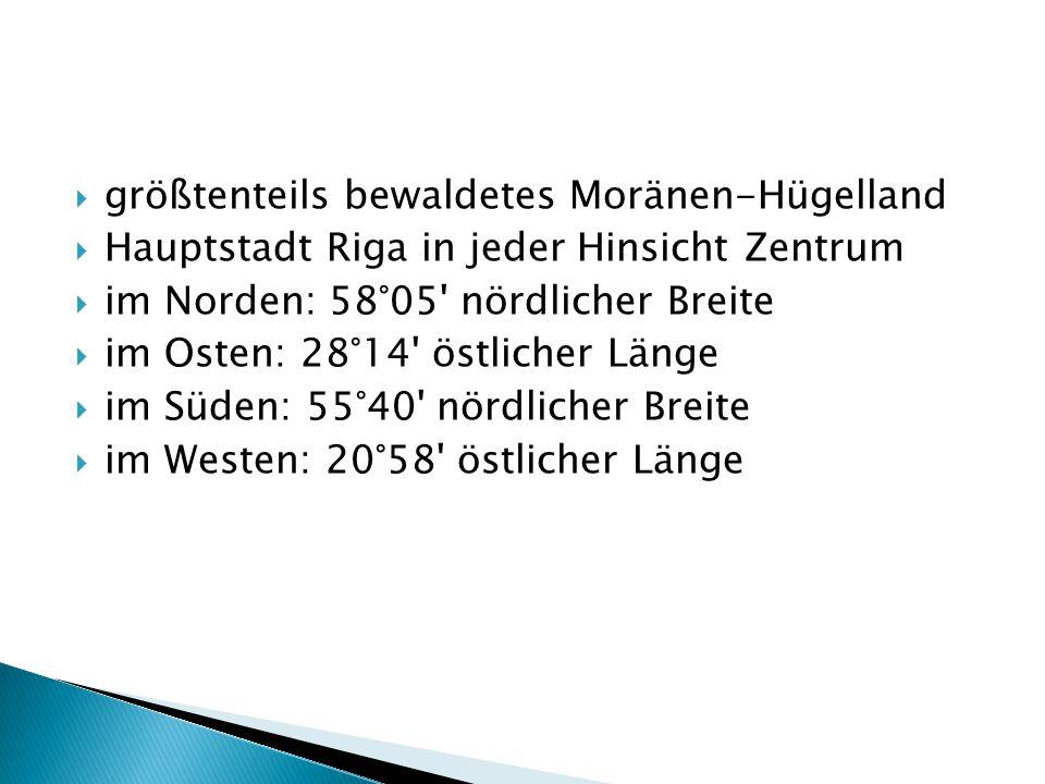  größtenteils bewaldetes Moränen-Hügelland  Hauptstadt Riga in jeder Hinsicht Zentrum  im Norden: 58°05 nördlicher Breite  im Osten: 28°14 östlicher Länge  im Süden: 55°40 nördlicher Breite  im Westen: 20°58 östlicher Länge