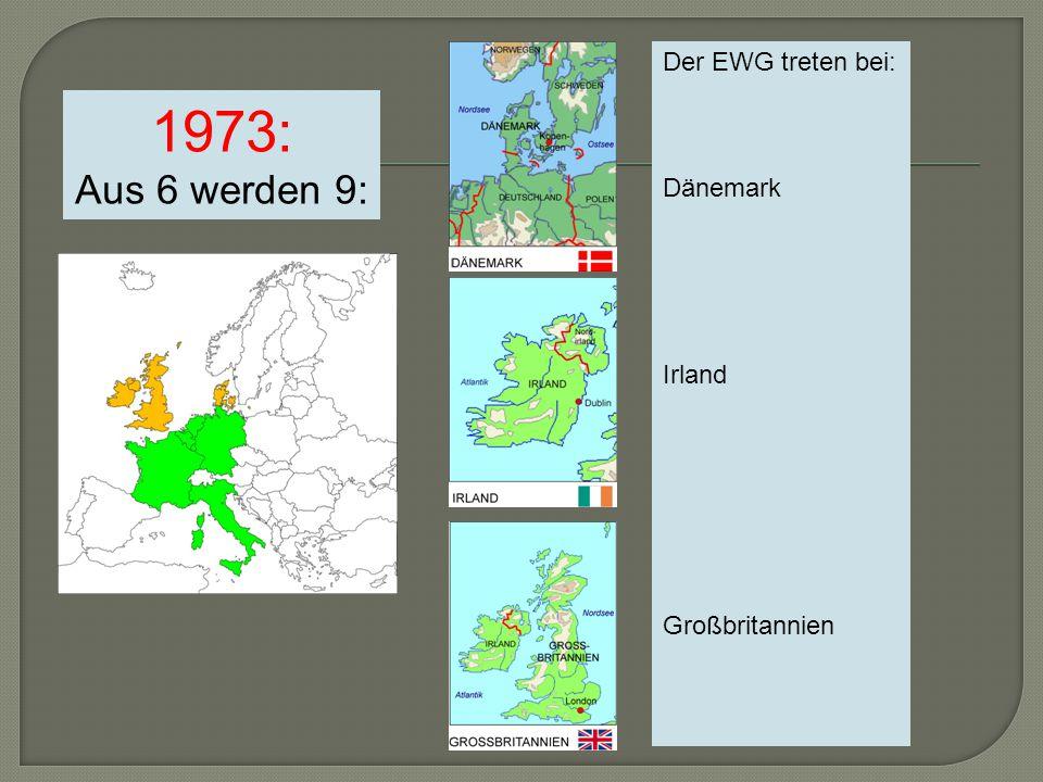 1973: Aus 6 werden 9: Der EWG treten bei: Dänemark Irland Großbritannien