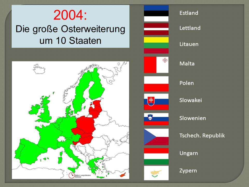 2004: Die große Osterweiterung um 10 Staaten Estland Lettland Litauen Malta Polen Slowakei Slowenien Tschech.