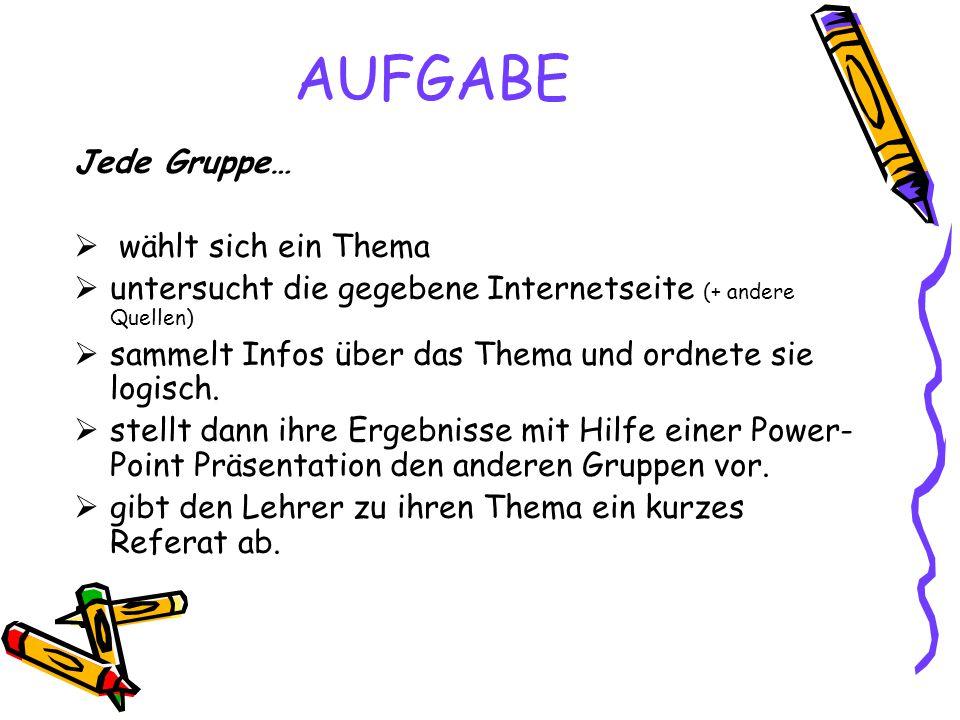 AUFGABE Jede Gruppe…  wählt sich ein Thema  untersucht die gegebene Internetseite (+ andere Quellen)  sammelt Infos über das Thema und ordnete sie