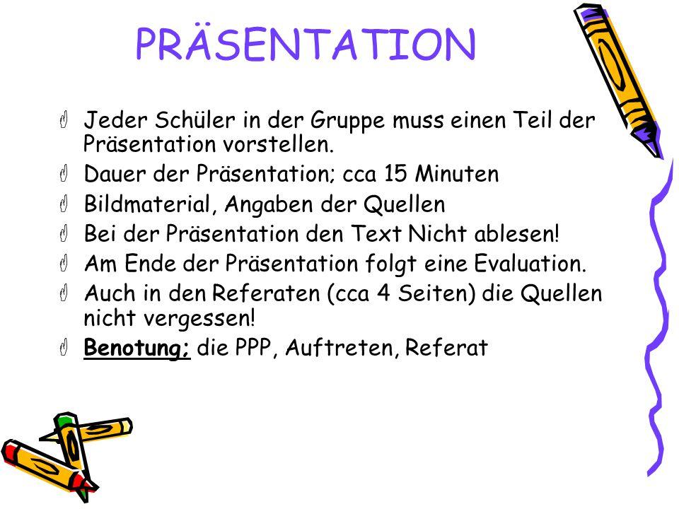 PRÄSENTATION  Jeder Schüler in der Gruppe muss einen Teil der Präsentation vorstellen.  Dauer der Präsentation; cca 15 Minuten  Bildmaterial, Angab