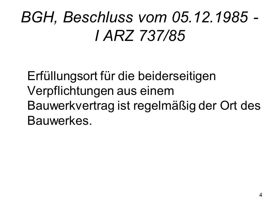 4 BGH, Beschluss vom 05.12.1985 - I ARZ 737/85 Erfüllungsort für die beiderseitigen Verpflichtungen aus einem Bauwerkvertrag ist regelmäßig der Ort des Bauwerkes.