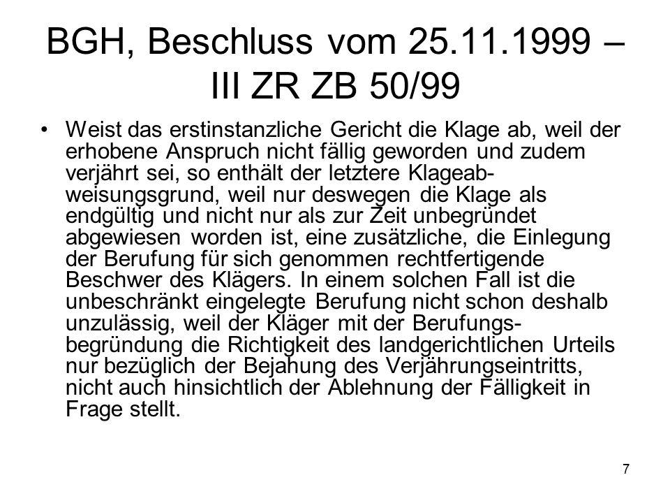 7 BGH, Beschluss vom 25.11.1999 – III ZR ZB 50/99 Weist das erstinstanzliche Gericht die Klage ab, weil der erhobene Anspruch nicht fällig geworden und zudem verjährt sei, so enthält der letztere Klageab- weisungsgrund, weil nur deswegen die Klage als endgültig und nicht nur als zur Zeit unbegründet abgewiesen worden ist, eine zusätzliche, die Einlegung der Berufung für sich genommen rechtfertigende Beschwer des Klägers.