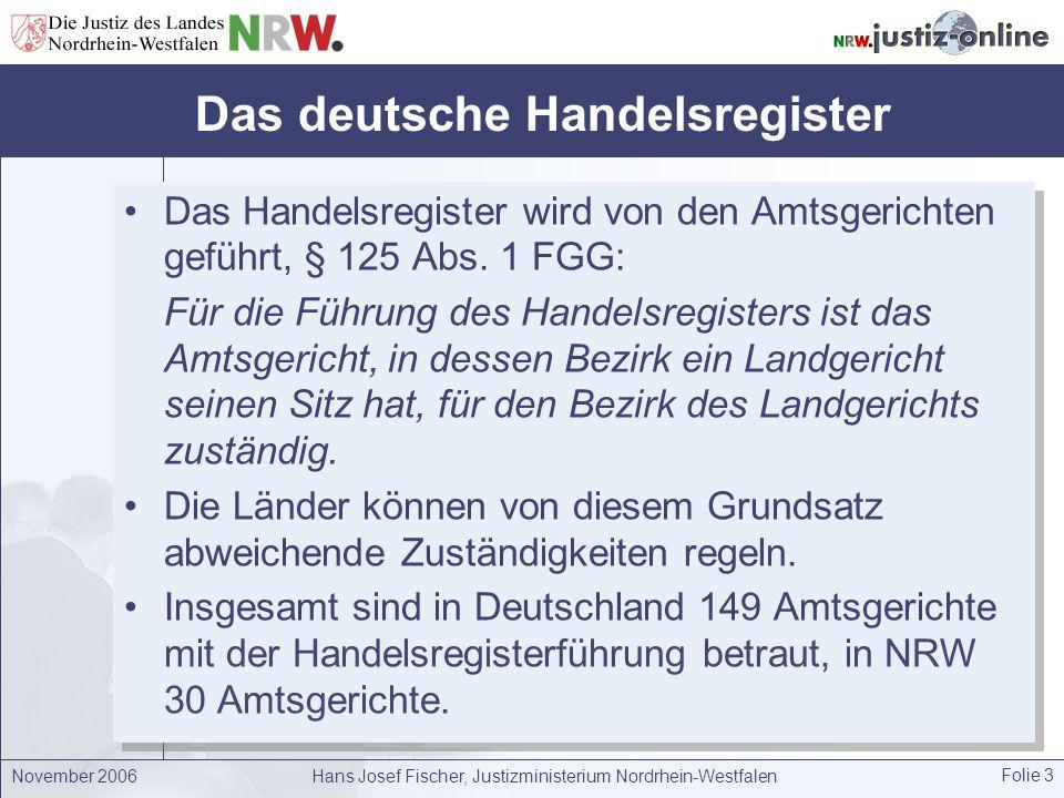 November 2006Hans Josef Fischer, Justizministerium Nordrhein-Westfalen Folie 4 Das elektronische Handelsregister Seit dem 1.1.2007 wird das Handelsregister in Deutschland ausschließlich elektronisch geführt, § 8 Abs.