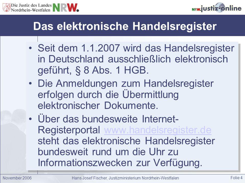 November 2006Hans Josef Fischer, Justizministerium Nordrhein-Westfalen Folie 4 Das elektronische Handelsregister Seit dem 1.1.2007 wird das Handelsreg