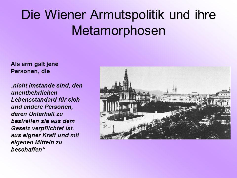 """Die Wiener Armutspolitik und ihre Metamorphosen Als arm galt jene Personen, die """"nicht imstande sind, den unentbehrlichen Lebensstandard für sich und andere Personen, deren Unterhalt zu bestreiten sie aus dem Gesetz verpflichtet ist, aus eigner Kraft und mit eigenen Mitteln zu beschaffen"""