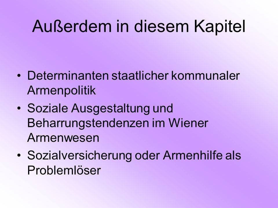 Außerdem in diesem Kapitel Determinanten staatlicher kommunaler Armenpolitik Soziale Ausgestaltung und Beharrungstendenzen im Wiener Armenwesen Sozialversicherung oder Armenhilfe als Problemlöser