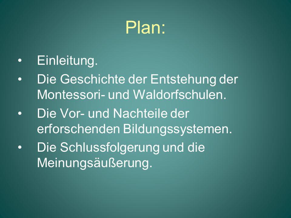 Plan: Einleitung. Die Geschichte der Entstehung der Montessori- und Waldorfschulen. Die Vor- und Nachteile der erforschenden Bildungssystemen. Die Sch