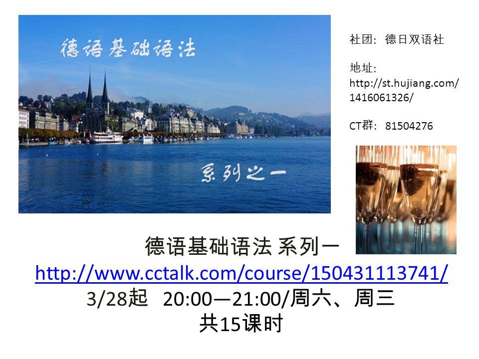 德语基础语法 系列一 http://www.cctalk.com/course/150431113741/ 3/28 起 20:00—21:00/ 周六、周三 共 15 课时 社团 : 德日双语社 地址 : http://st.hujiang.com/ 1416061326/ CT 群 : 81504276