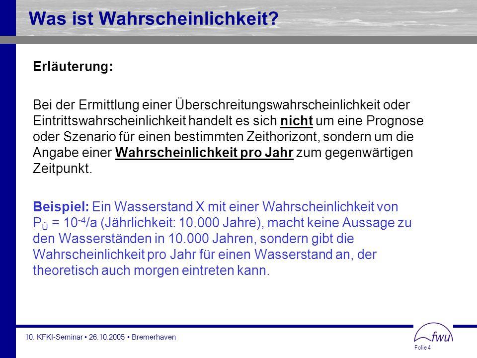 Folie 4 10. KFKI-Seminar 26.10.2005 Bremerhaven Was ist Wahrscheinlichkeit? Erläuterung: Bei der Ermittlung einer Überschreitungswahrscheinlichkeit od