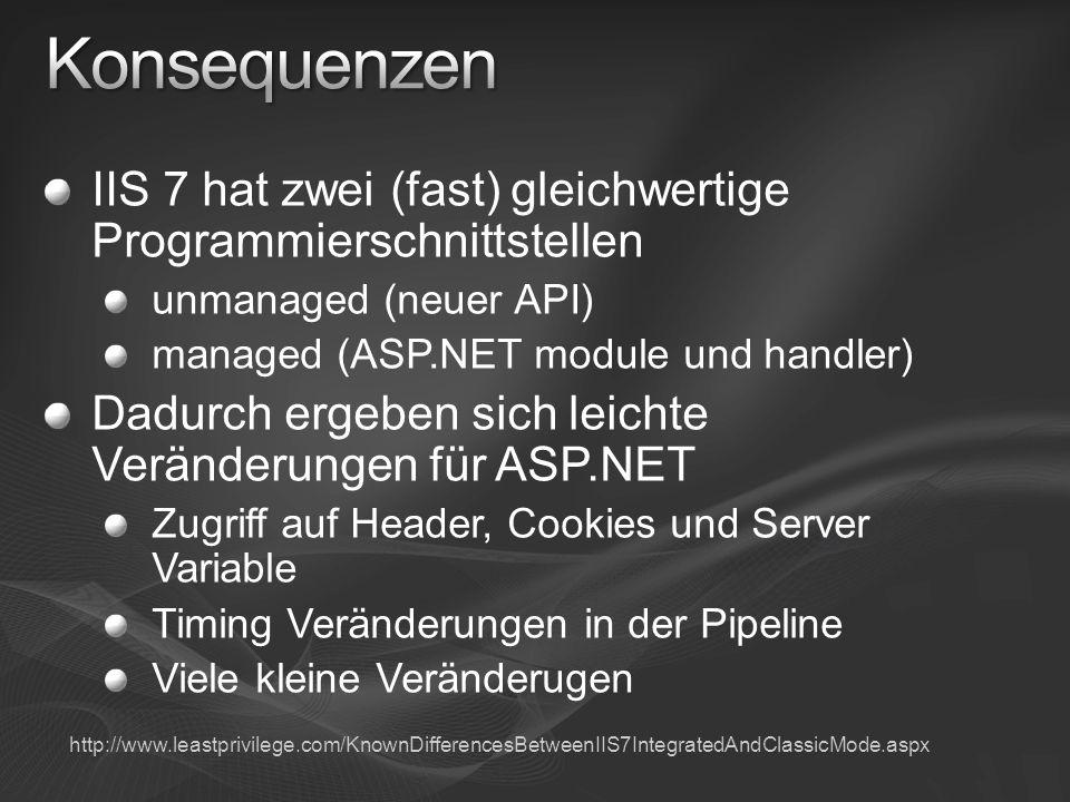 IIS 7 hat zwei (fast) gleichwertige Programmierschnittstellen unmanaged (neuer API) managed (ASP.NET module und handler) Dadurch ergeben sich leichte Veränderungen für ASP.NET Zugriff auf Header, Cookies und Server Variable Timing Veränderungen in der Pipeline Viele kleine Veränderugen http://www.leastprivilege.com/KnownDifferencesBetweenIIS7IntegratedAndClassicMode.aspx
