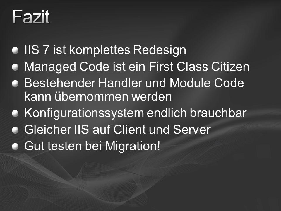 IIS 7 ist komplettes Redesign Managed Code ist ein First Class Citizen Bestehender Handler und Module Code kann übernommen werden Konfigurationssystem endlich brauchbar Gleicher IIS auf Client und Server Gut testen bei Migration!